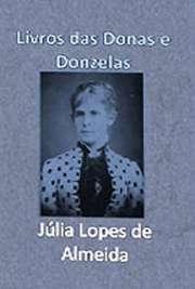 """O """"Livro das Donas e Donzelas"""", de autoria da escritora Júlia Lopes de Almeida(publicado em 1906) é um apanhado de crônicas que traz mulheres como Júlia Valentim da Silveira Lopes de Almeida nasceu em 1862 e faleceu em 1934, na cidade do Rio"""