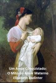 O amor materno não é um sentimento inato, ele não faz parte intrínseca da natureza feminina: é um sentimento que se desenvolve ao sabor das variações socioec ...