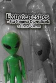 Extraterrestres - Sua Natureza Diversificada e Como Vivem
