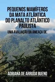 Pequenos mamíferos da Mata Atlântica do Planalto Atlântico Paulista: uma avaliação da ameaça de extinção e da resposta a alterações no contexto e tamanho dos Instituto de Biociências / Zoologia