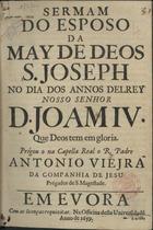 VIEIRA,António,S.J.1608-1697,<br/>Sermam/ do esposo/ da/ May de Deos/ S. Joseph/ no dia dos annos delRey/ Nosso Senhor/ D. Joam IV./ que Deos tem em gloria./ / Prégou o na Capella Real o R. Padre/ Antonio Viejra/... - Em Evora : na Officina desta Universidade,1659. - [12] f. ; 4º (20 cm)