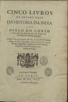 COUTO,Diogo do,1542-1616<br/>Cinco livros da decada doze da historia da India [de 1596-1600]... / por Diogo do Couto, Chronista & Guarda mór da Torre do Tombo. - Em Paris : [s.n.],1645. - [8] f., 248 p., [3] f. ; 2º (34 cm)
