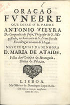 VIEIRA,António,S.J.1608-1697,<br/>Oraçaõ/ funebre/ que disse o R. Padre/ Antonio Vieyra/.../... no Convento de S. Francisco de/ Enxobregas no anno de 1649./ nas exequias da Senhora/ D. Maria de Ataide,/... - Lisboa[?] : na officina de Domingos Lopes Rosa[?],1650[?]. - 38, [2 br.] p. ; 4º (20 cm)